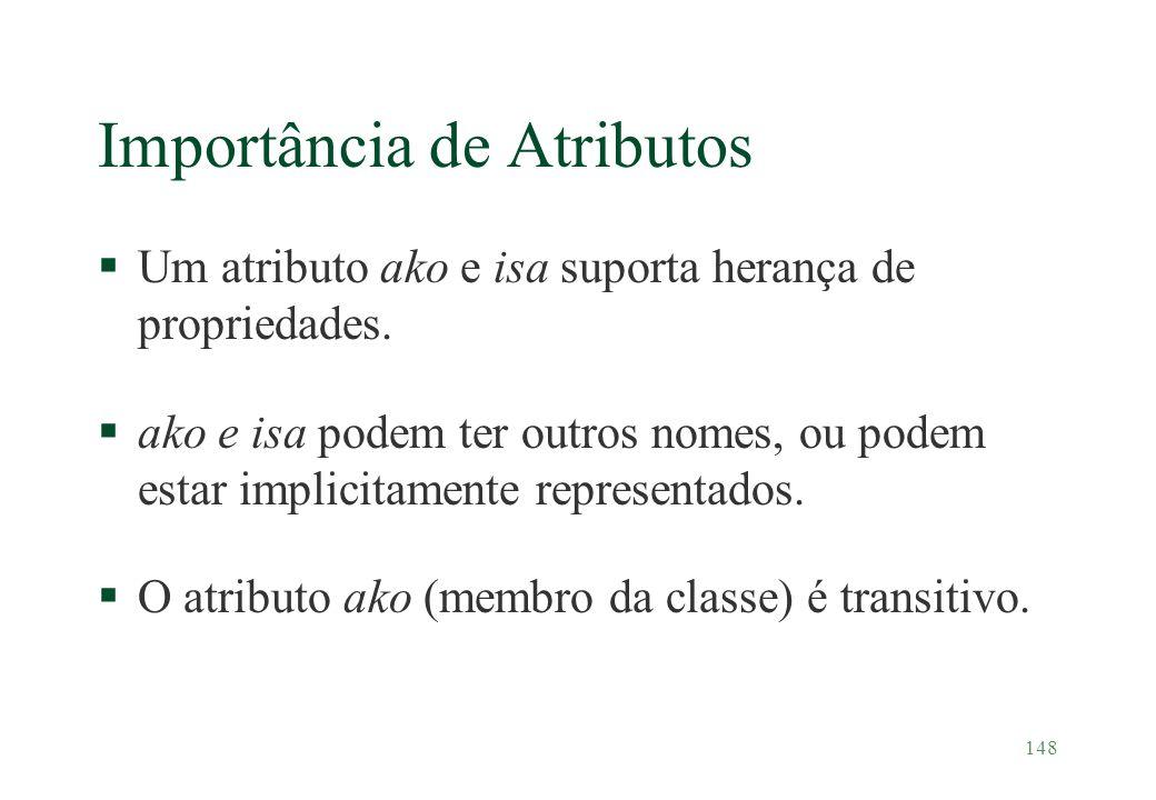 148 Importância de Atributos §Um atributo ako e isa suporta herança de propriedades. §ako e isa podem ter outros nomes, ou podem estar implicitamente