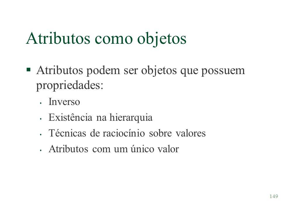 149 Atributos como objetos §Atributos podem ser objetos que possuem propriedades: Inverso Existência na hierarquia Técnicas de raciocínio sobre valore