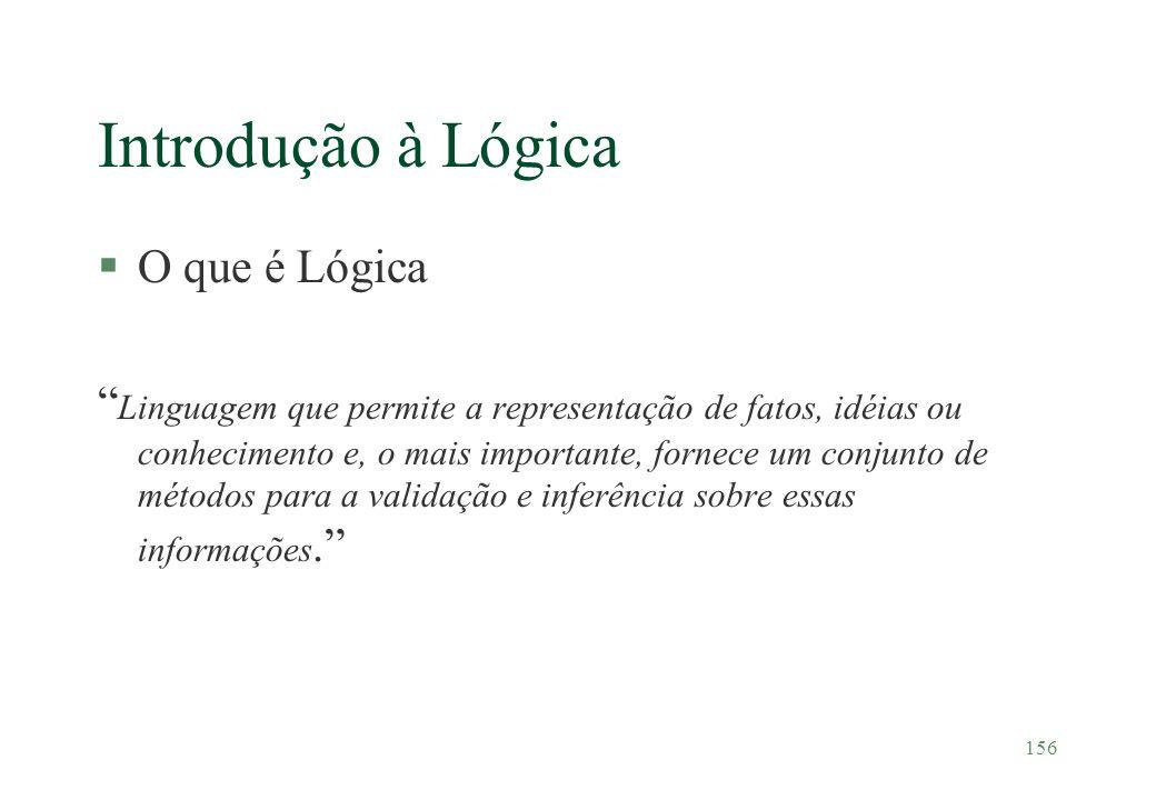 156 Introdução à Lógica §O que é Lógica Linguagem que permite a representação de fatos, idéias ou conhecimento e, o mais importante, fornece um conjun
