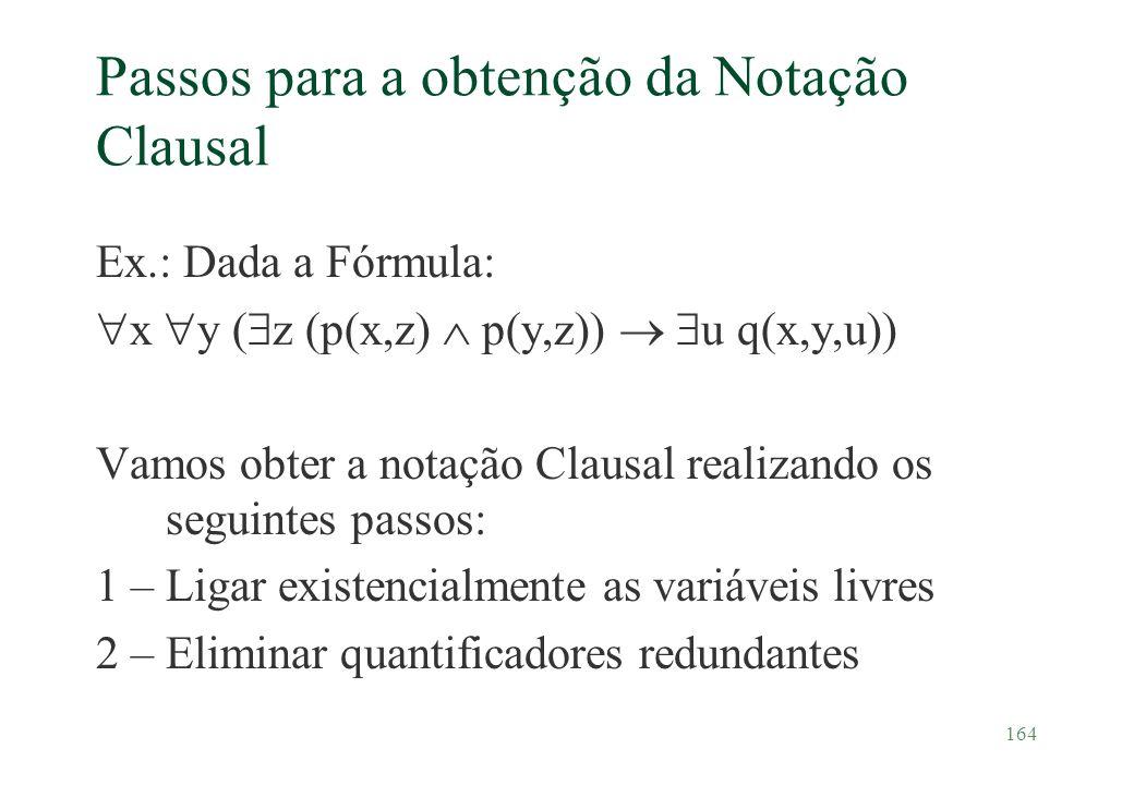 164 Passos para a obtenção da Notação Clausal Ex.: Dada a Fórmula: x y ( z (p(x,z) p(y,z)) u q(x,y,u)) Vamos obter a notação Clausal realizando os seg
