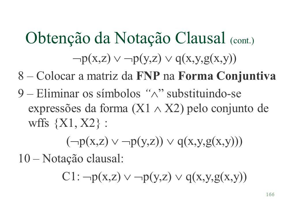 166 Obtenção da Notação Clausal (cont.) p(x,z) p(y,z) q(x,y,g(x,y)) 8 – Colocar a matriz da FNP na Forma Conjuntiva 9 – Eliminar os símbolos substitui