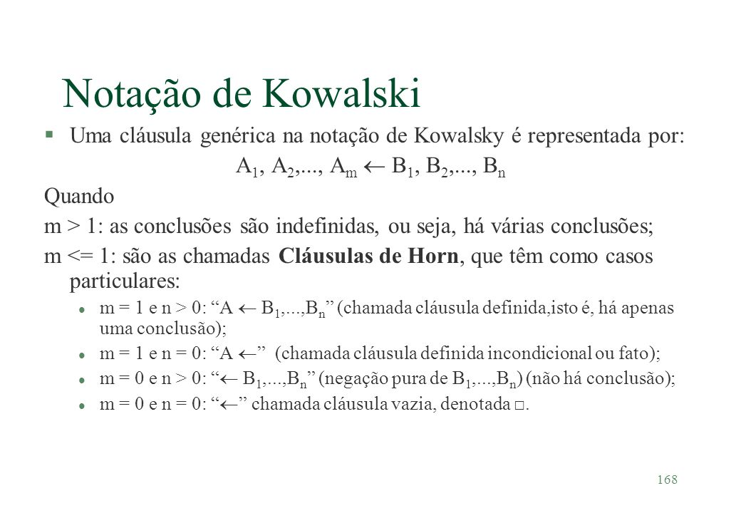 168 Notação de Kowalski §Uma cláusula genérica na notação de Kowalsky é representada por: A 1, A 2,..., A m B 1, B 2,..., B n Quando m > 1: as conclus