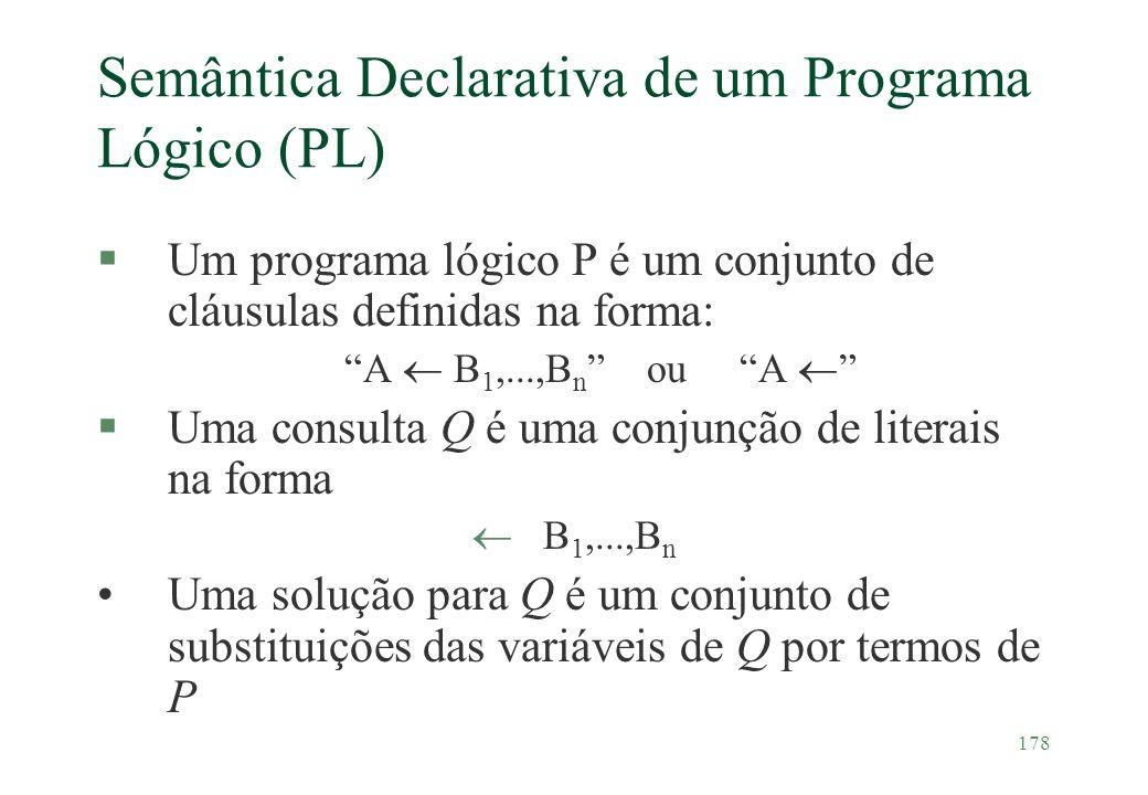 178 Semântica Declarativa de um Programa Lógico (PL) §Um programa lógico P é um conjunto de cláusulas definidas na forma: A B 1,...,B n ou A §Uma cons