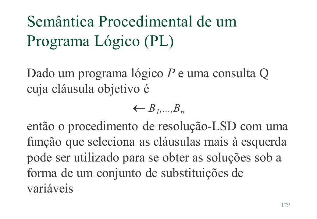 179 Semântica Procedimental de um Programa Lógico (PL) Dado um programa lógico P e uma consulta Q cuja cláusula objetivo é B 1,...,B n então o procedi