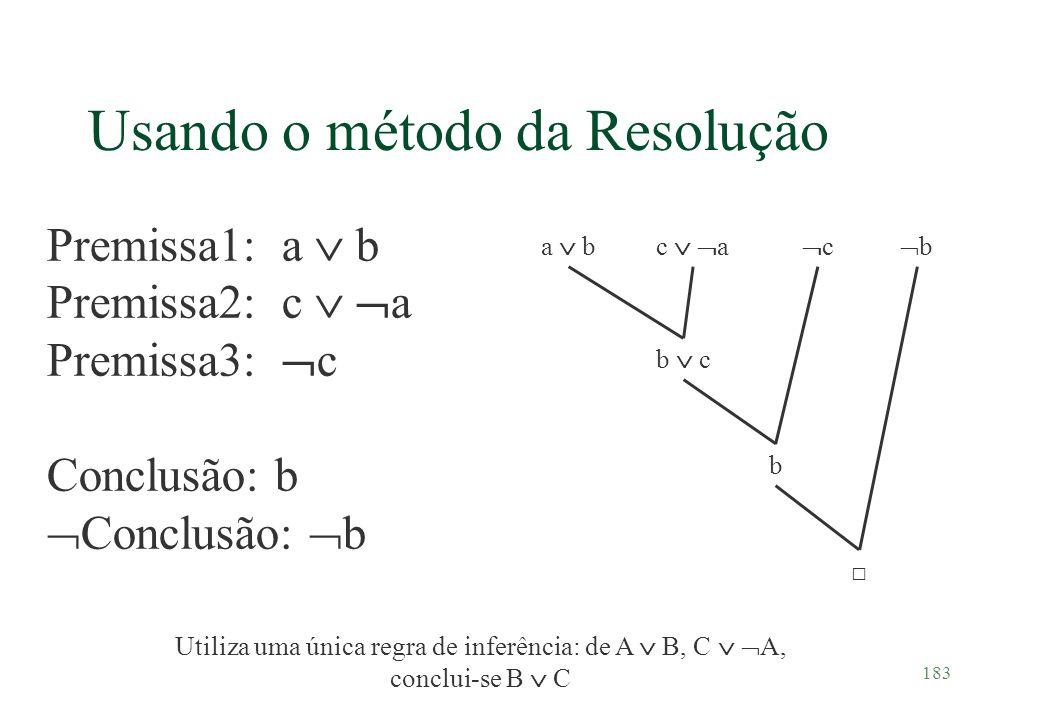 183 Usando o método da Resolução Premissa1: a b Premissa2: c a Premissa3: c Conclusão: b a bc a b c c b b Utiliza uma única regra de inferência: de A