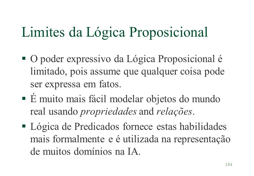 184 Limites da Lógica Proposicional §O poder expressivo da Lógica Proposicional é limitado, pois assume que qualquer coisa pode ser expressa em fatos.
