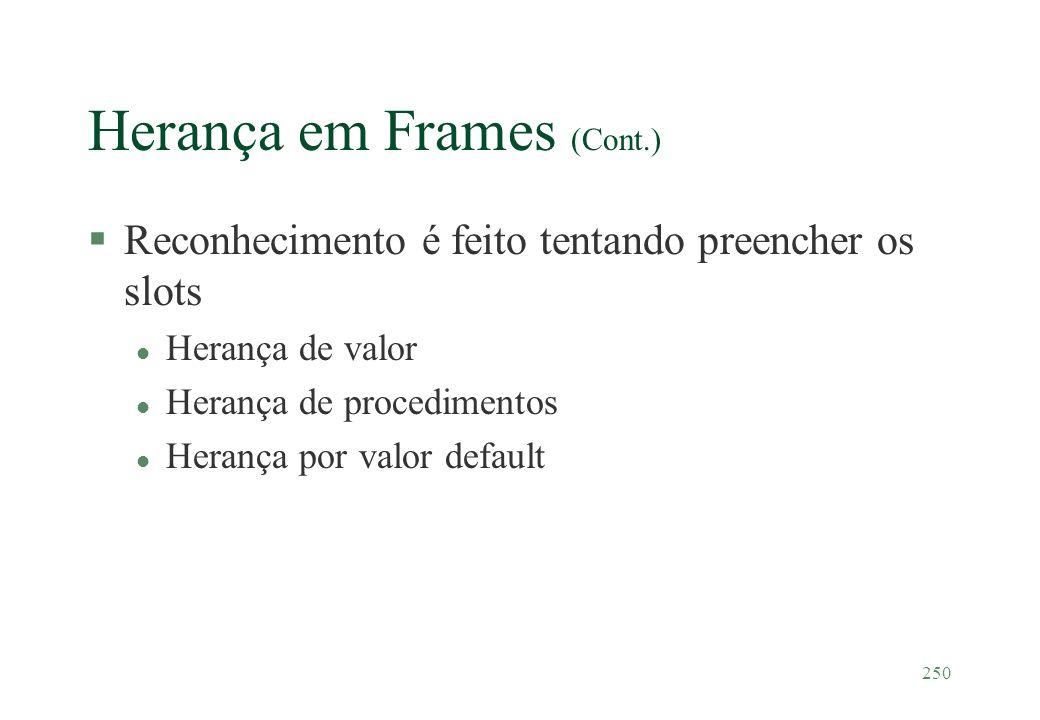 250 Herança em Frames (Cont.) §Reconhecimento é feito tentando preencher os slots l Herança de valor l Herança de procedimentos l Herança por valor de