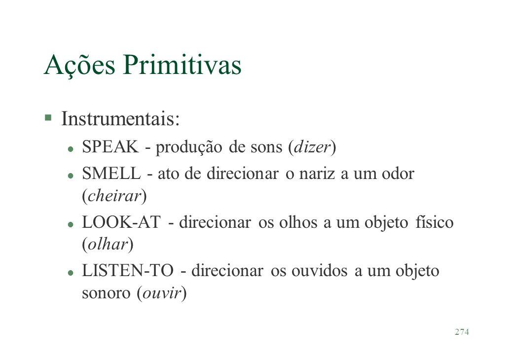 274 Ações Primitivas §Instrumentais: l SPEAK - produção de sons (dizer) l SMELL - ato de direcionar o nariz a um odor (cheirar) l LOOK-AT - direcionar