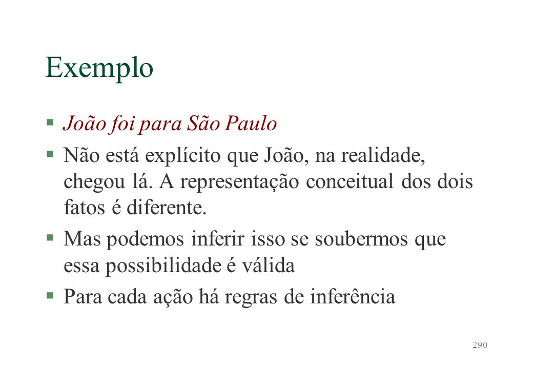290 Exemplo §João foi para São Paulo §Não está explícito que João, na realidade, chegou lá. A representação conceitual dos dois fatos é diferente. §Ma