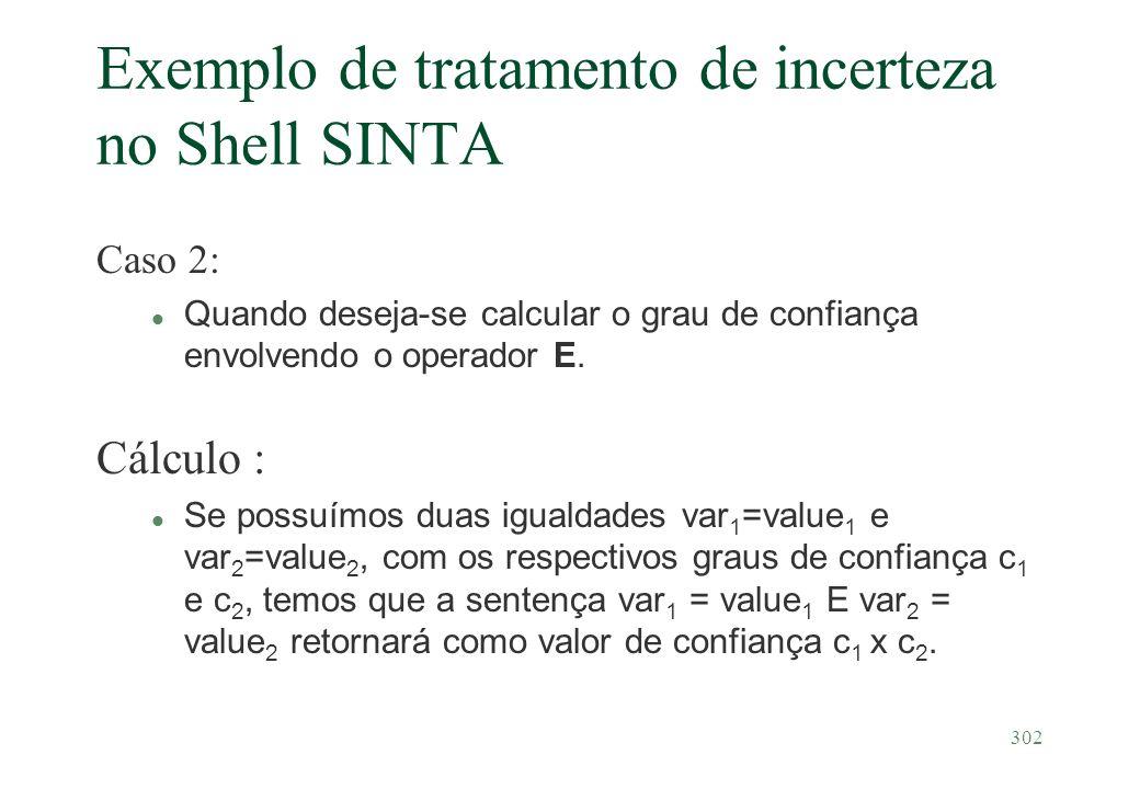 302 Exemplo de tratamento de incerteza no Shell SINTA Caso 2: Quando deseja-se calcular o grau de confiança envolvendo o operador E. Cálculo : l Se po