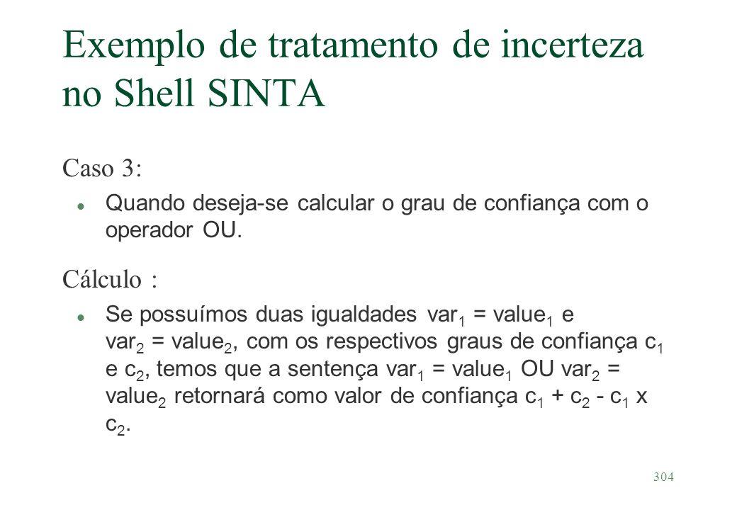 304 Exemplo de tratamento de incerteza no Shell SINTA Caso 3: Quando deseja-se calcular o grau de confiança com o operador OU. Cálculo : l Se possuímo