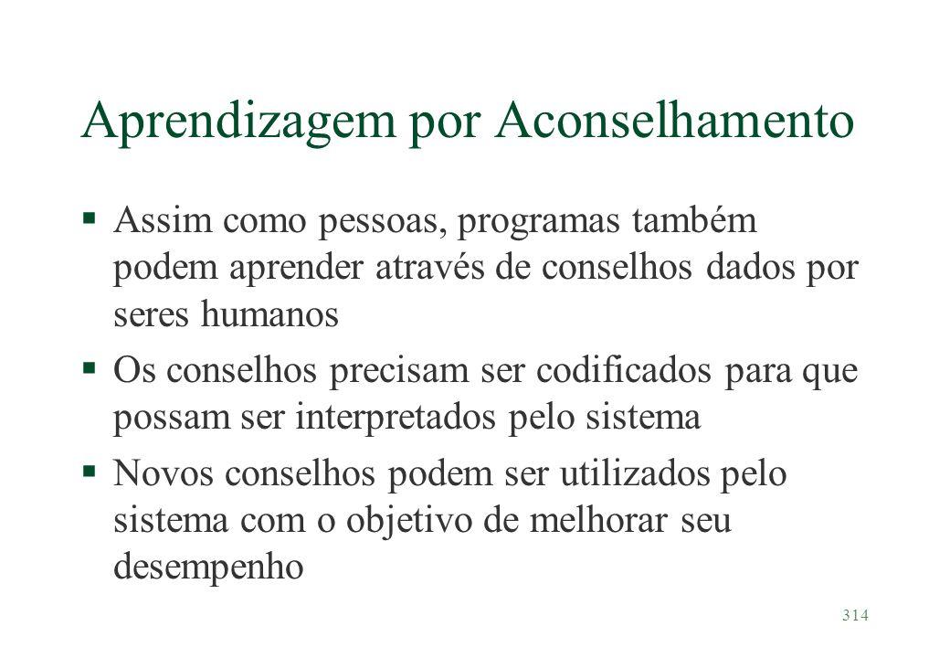 314 Aprendizagem por Aconselhamento §Assim como pessoas, programas também podem aprender através de conselhos dados por seres humanos §Os conselhos pr