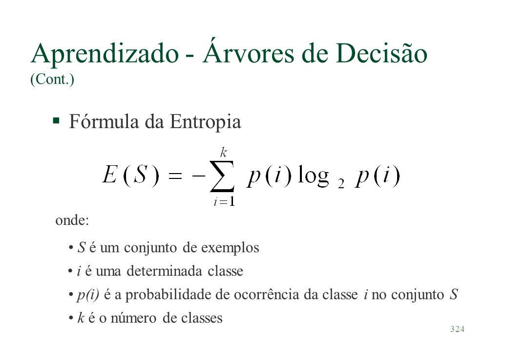 324 Aprendizado - Árvores de Decisão (Cont.) §Fórmula da Entropia onde: S é um conjunto de exemplos i é uma determinada classe p(i) é a probabilidade