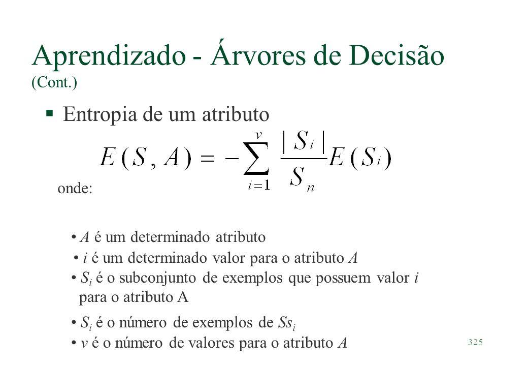 325 Aprendizado - Árvores de Decisão (Cont.) §Entropia de um atributo onde: A é um determinado atributo S i é o número de exemplos de Ss i v é o númer