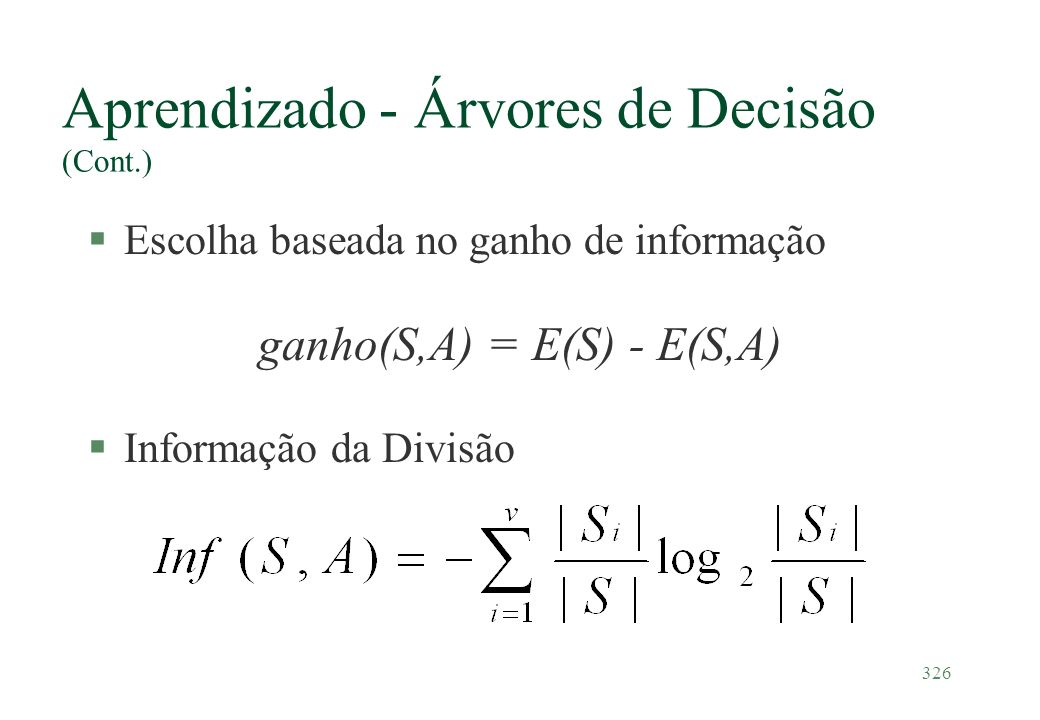 326 Aprendizado - Árvores de Decisão (Cont.) §Escolha baseada no ganho de informação ganho(S,A) = E(S) - E(S,A) §Informação da Divisão