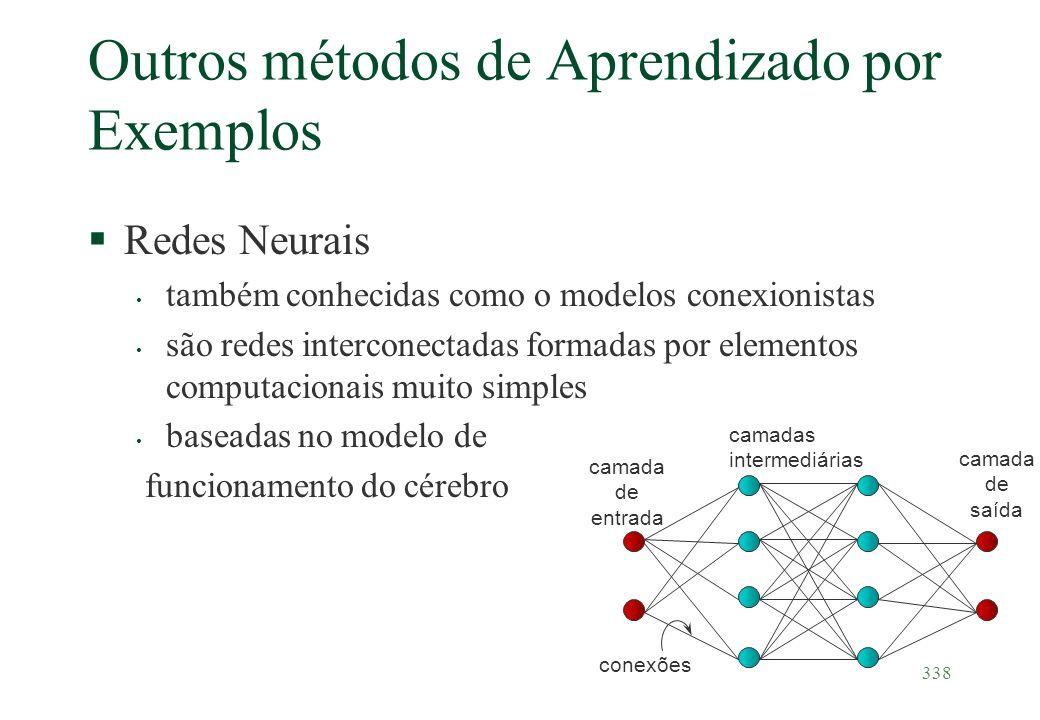 338 Outros métodos de Aprendizado por Exemplos §Redes Neurais também conhecidas como o modelos conexionistas são redes interconectadas formadas por el