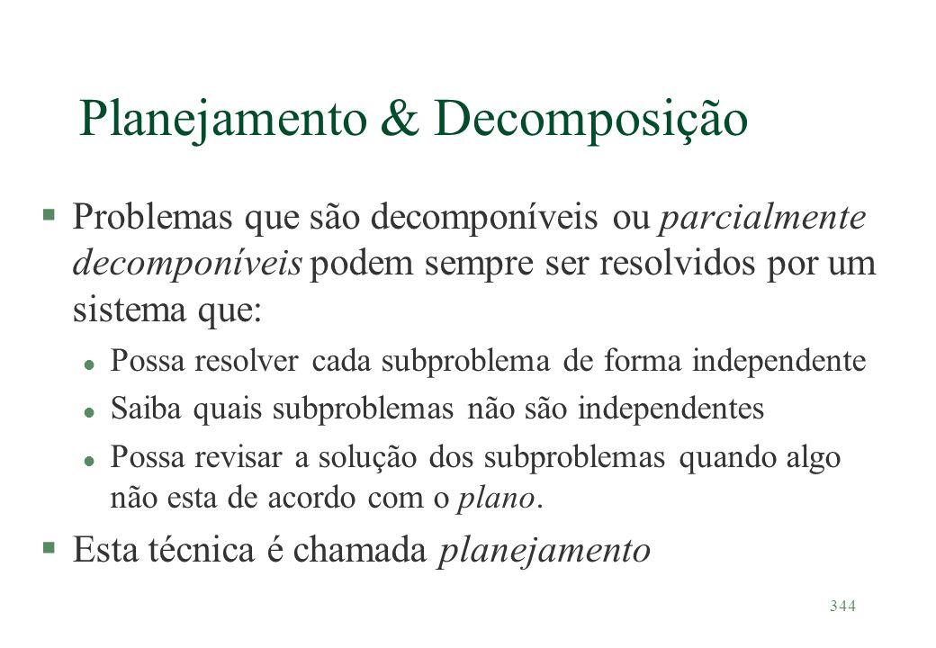 344 Planejamento & Decomposição §Problemas que são decomponíveis ou parcialmente decomponíveis podem sempre ser resolvidos por um sistema que: l Possa