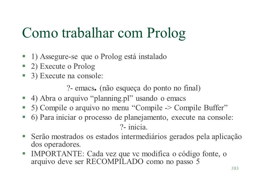 383 Como trabalhar com Prolog §1) Assegure-se que o Prolog está instalado §2) Execute o Prolog §3) Execute na console: ?- emacs. (não esqueça do ponto