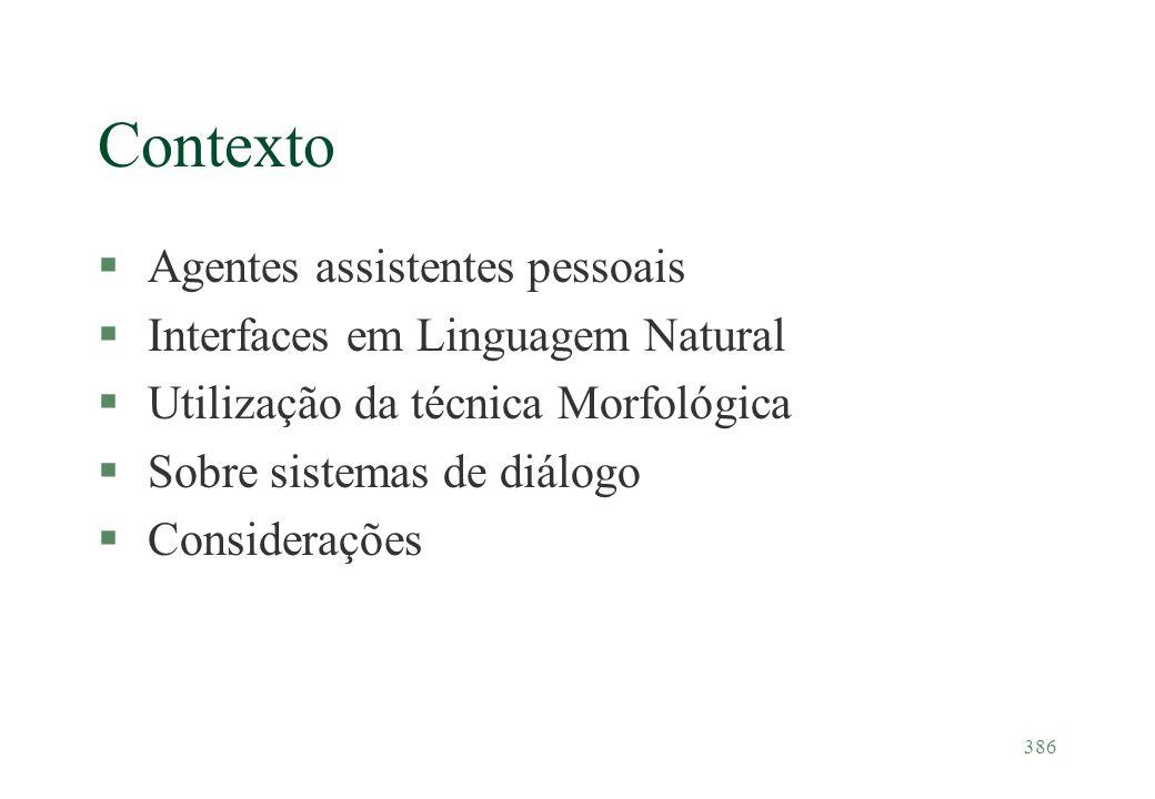 386 Contexto §Agentes assistentes pessoais §Interfaces em Linguagem Natural §Utilização da técnica Morfológica §Sobre sistemas de diálogo §Consideraçõ