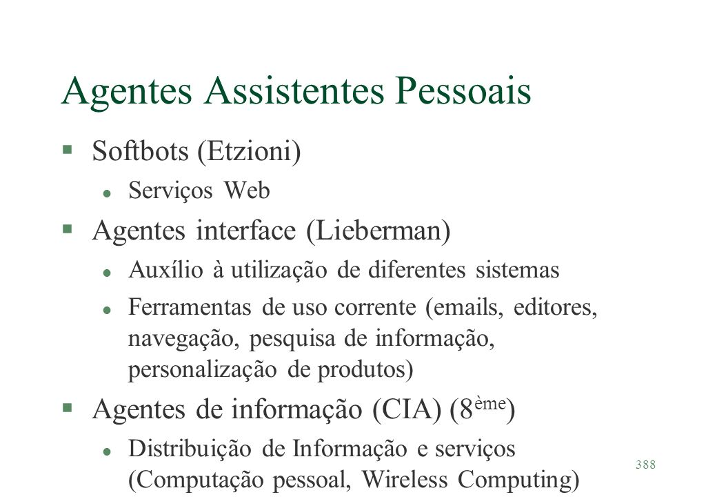 388 Agentes Assistentes Pessoais §Softbots (Etzioni) l Serviços Web §Agentes interface (Lieberman) l Auxílio à utilização de diferentes sistemas l Fer