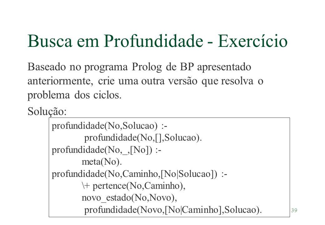 39 Busca em Profundidade - Exercício Baseado no programa Prolog de BP apresentado anteriormente, crie uma outra versão que resolva o problema dos cicl