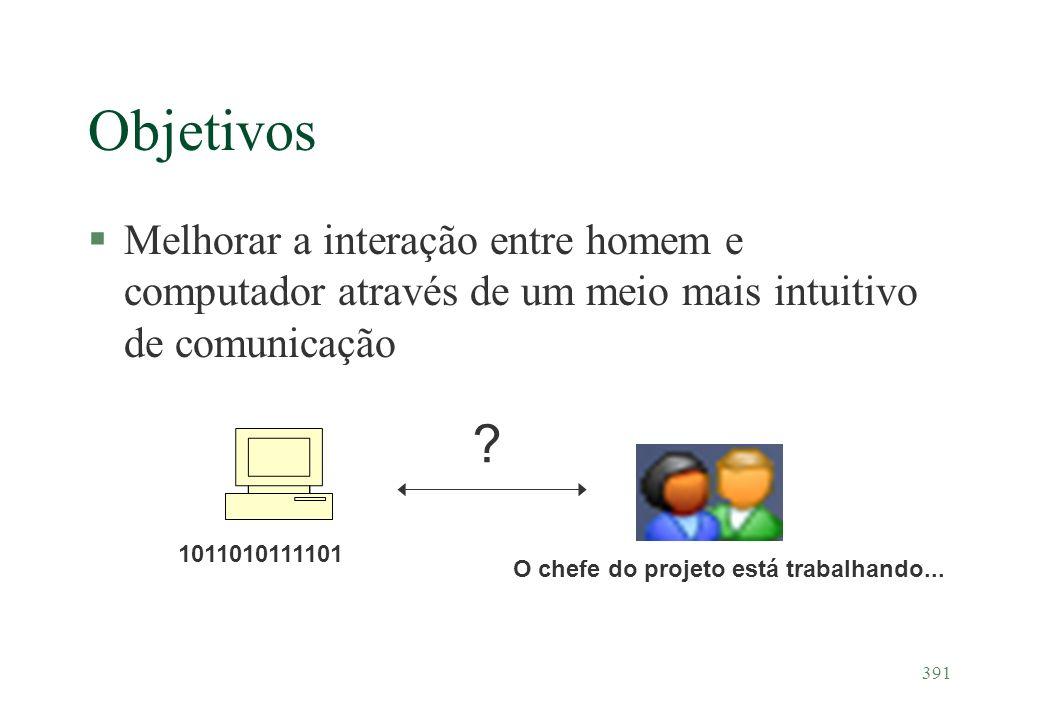391 Objetivos §Melhorar a interação entre homem e computador através de um meio mais intuitivo de comunicação 1011010111101 O chefe do projeto está tr