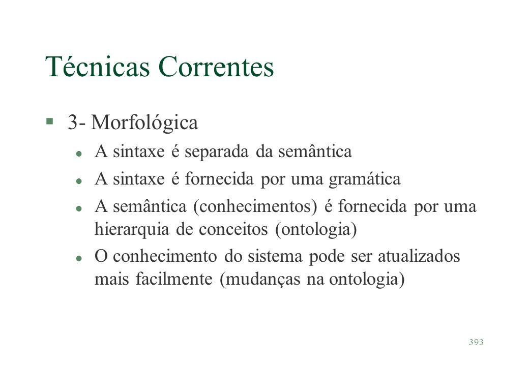 393 Técnicas Correntes §3- Morfológica l A sintaxe é separada da semântica l A sintaxe é fornecida por uma gramática l A semântica (conhecimentos) é f