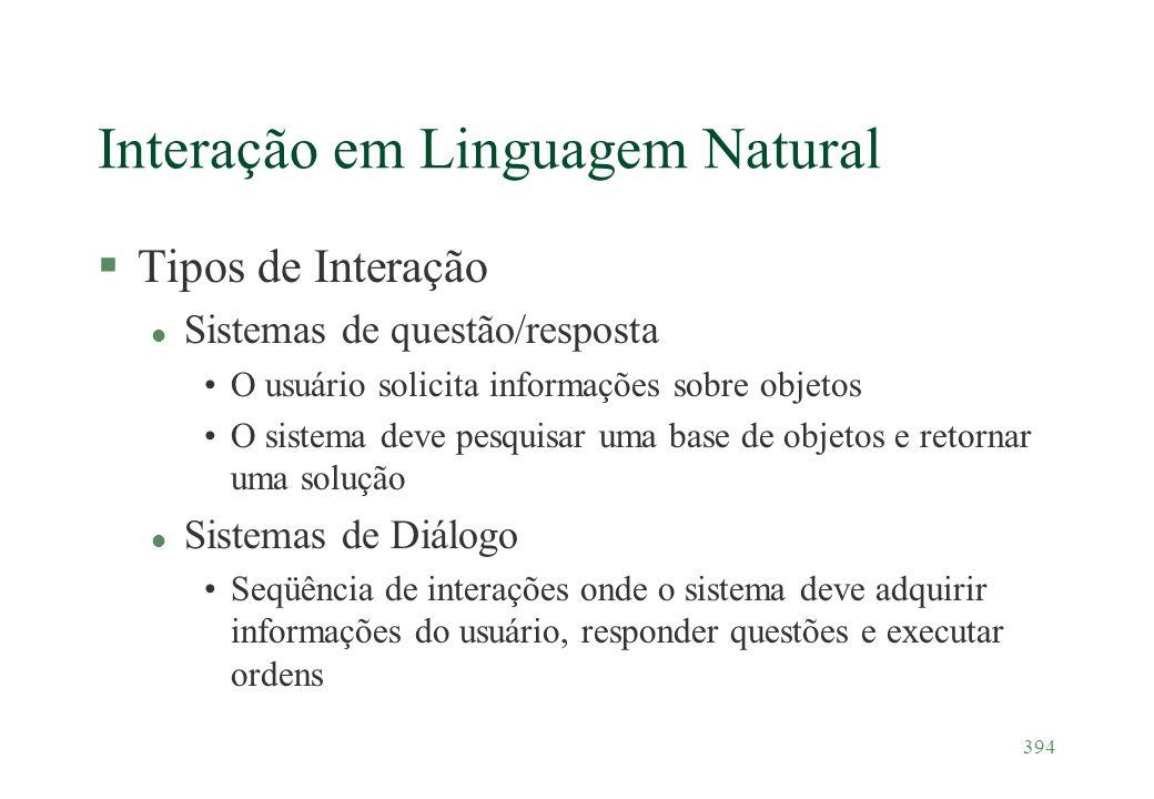 394 Interação em Linguagem Natural §Tipos de Interação l Sistemas de questão/resposta O usuário solicita informações sobre objetos O sistema deve pesq
