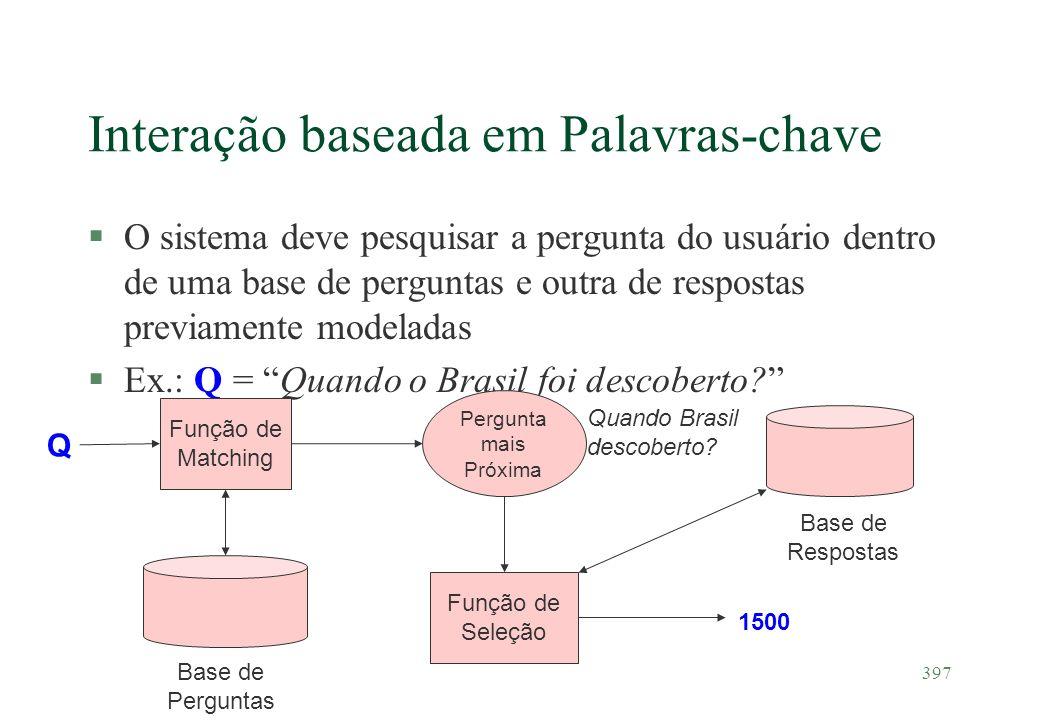 397 Interação baseada em Palavras-chave §O sistema deve pesquisar a pergunta do usuário dentro de uma base de perguntas e outra de respostas previamen
