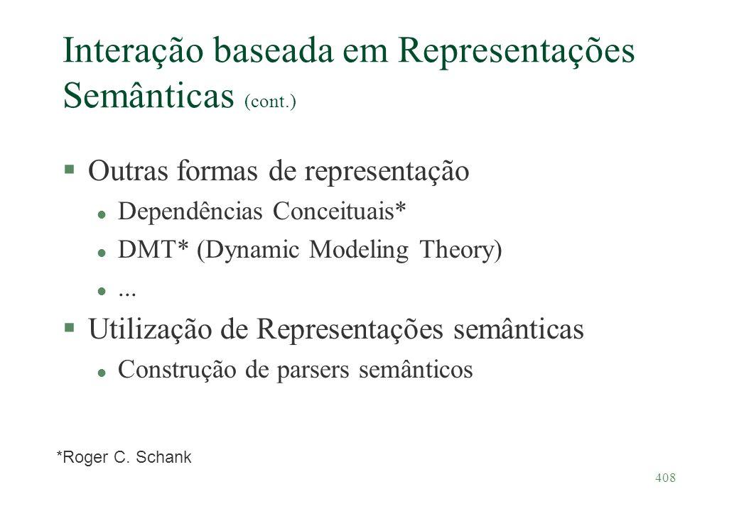408 Interação baseada em Representações Semânticas (cont.) §Outras formas de representação l Dependências Conceituais* l DMT* (Dynamic Modeling Theory