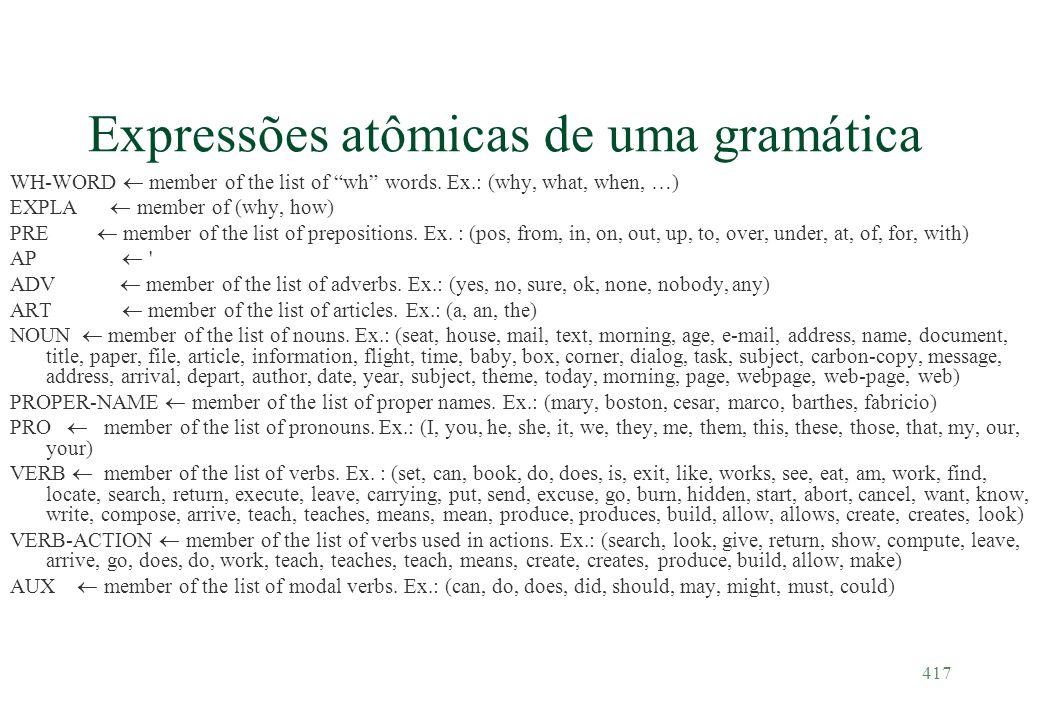 417 Expressões atômicas de uma gramática WH-WORD member of the list of wh words. Ex.: (why, what, when, …) EXPLA member of (why, how) PRE member of th