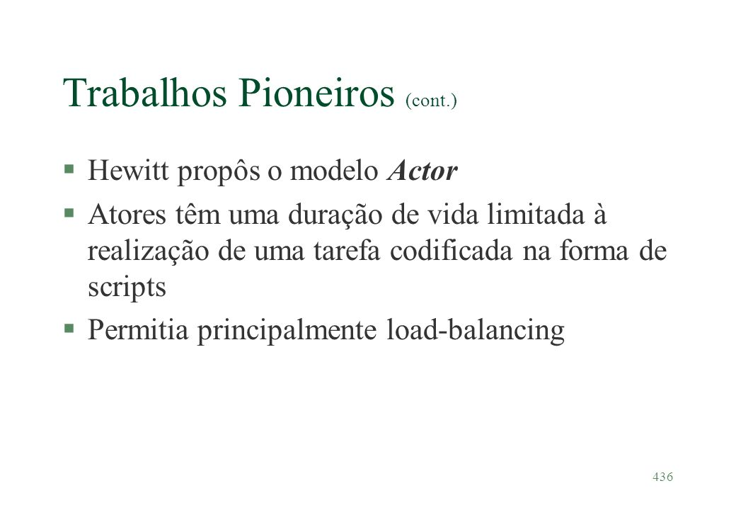436 Trabalhos Pioneiros (cont.) §Hewitt propôs o modelo Actor §Atores têm uma duração de vida limitada à realização de uma tarefa codificada na forma