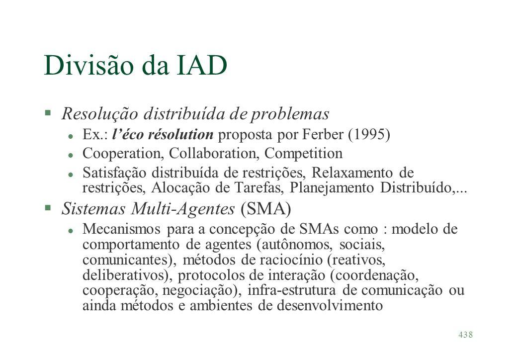 438 Divisão da IAD §Resolução distribuída de problemas l Ex.: léco résolution proposta por Ferber (1995) l Cooperation, Collaboration, Competition l S