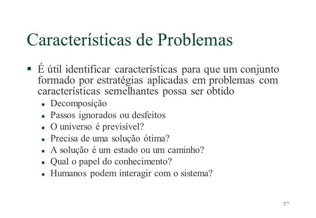 57 Características de Problemas §É útil identificar características para que um conjunto formado por estratégias aplicadas em problemas com caracterís