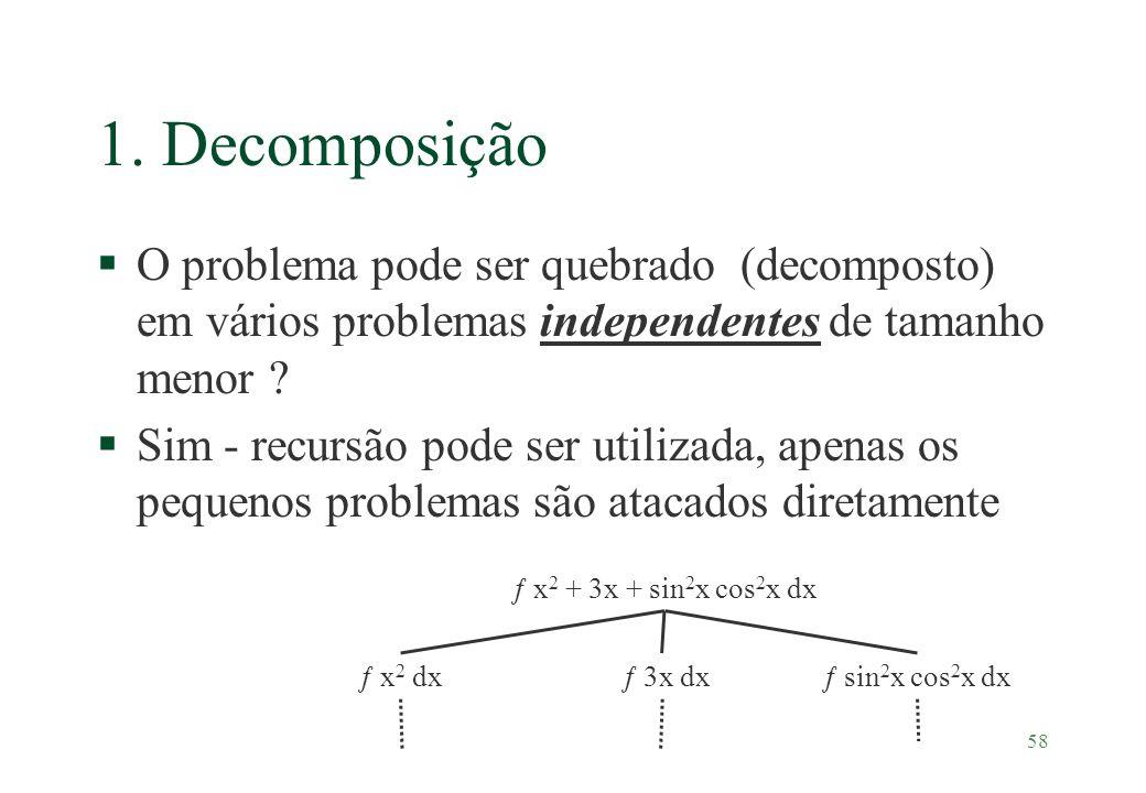 58 1. Decomposição §O problema pode ser quebrado (decomposto) em vários problemas independentes de tamanho menor ? §Sim - recursão pode ser utilizada,