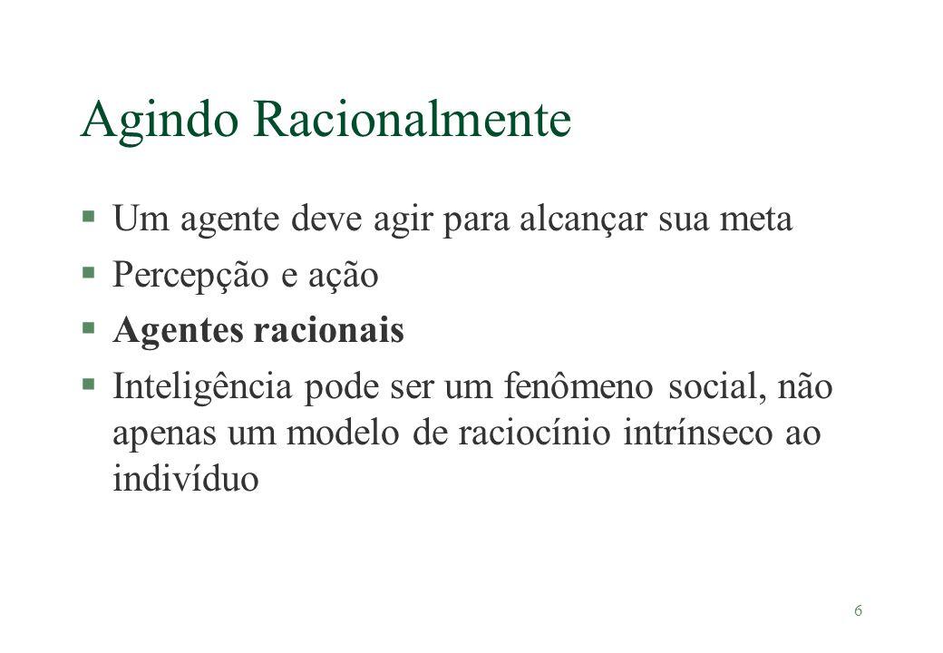 6 Agindo Racionalmente §Um agente deve agir para alcançar sua meta §Percepção e ação §Agentes racionais §Inteligência pode ser um fenômeno social, não