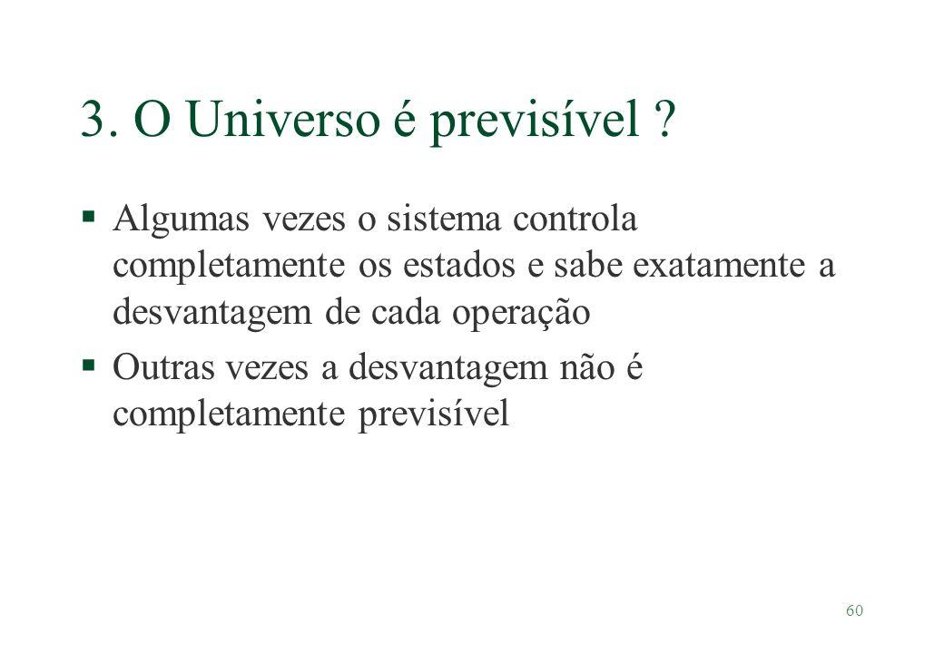60 3. O Universo é previsível ? §Algumas vezes o sistema controla completamente os estados e sabe exatamente a desvantagem de cada operação §Outras ve