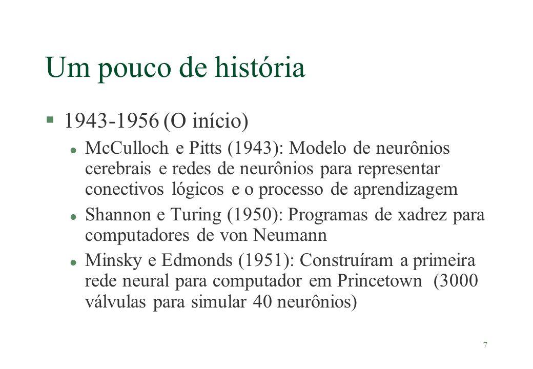 7 Um pouco de história §1943-1956 (O início) l McCulloch e Pitts (1943): Modelo de neurônios cerebrais e redes de neurônios para representar conectivo