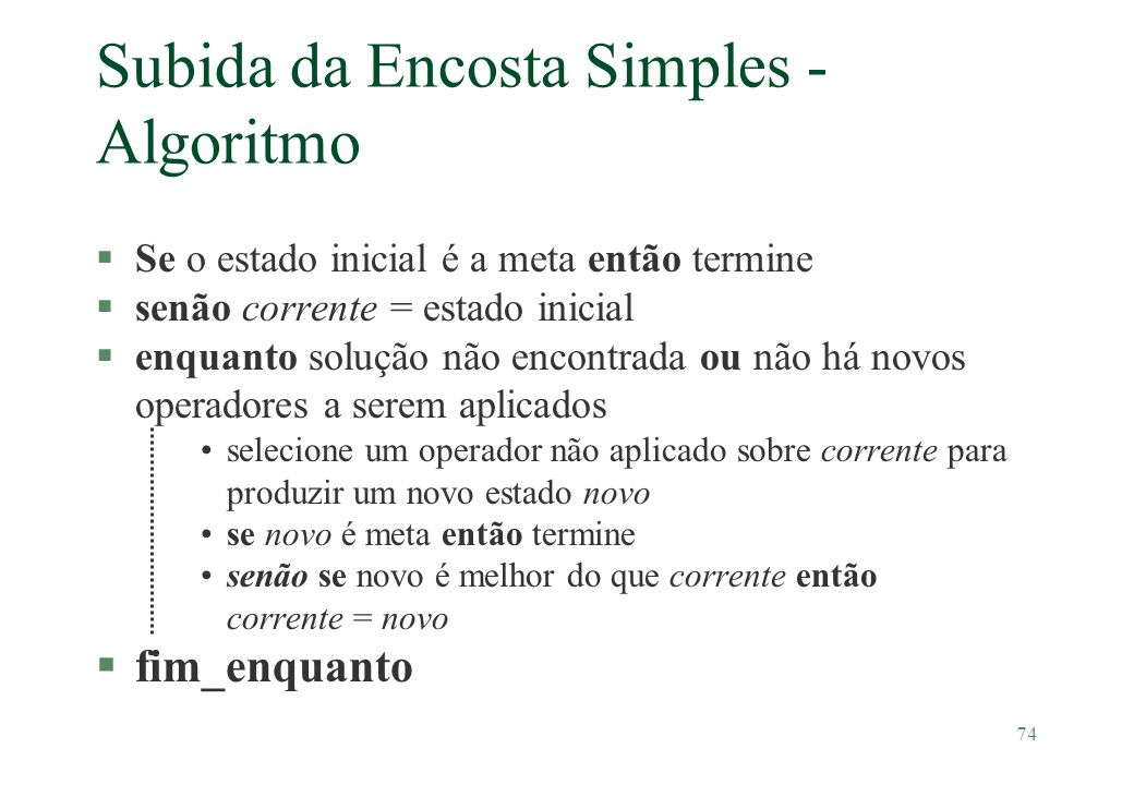 74 Subida da Encosta Simples - Algoritmo §Se o estado inicial é a meta então termine §senão corrente = estado inicial §enquanto solução não encontrada