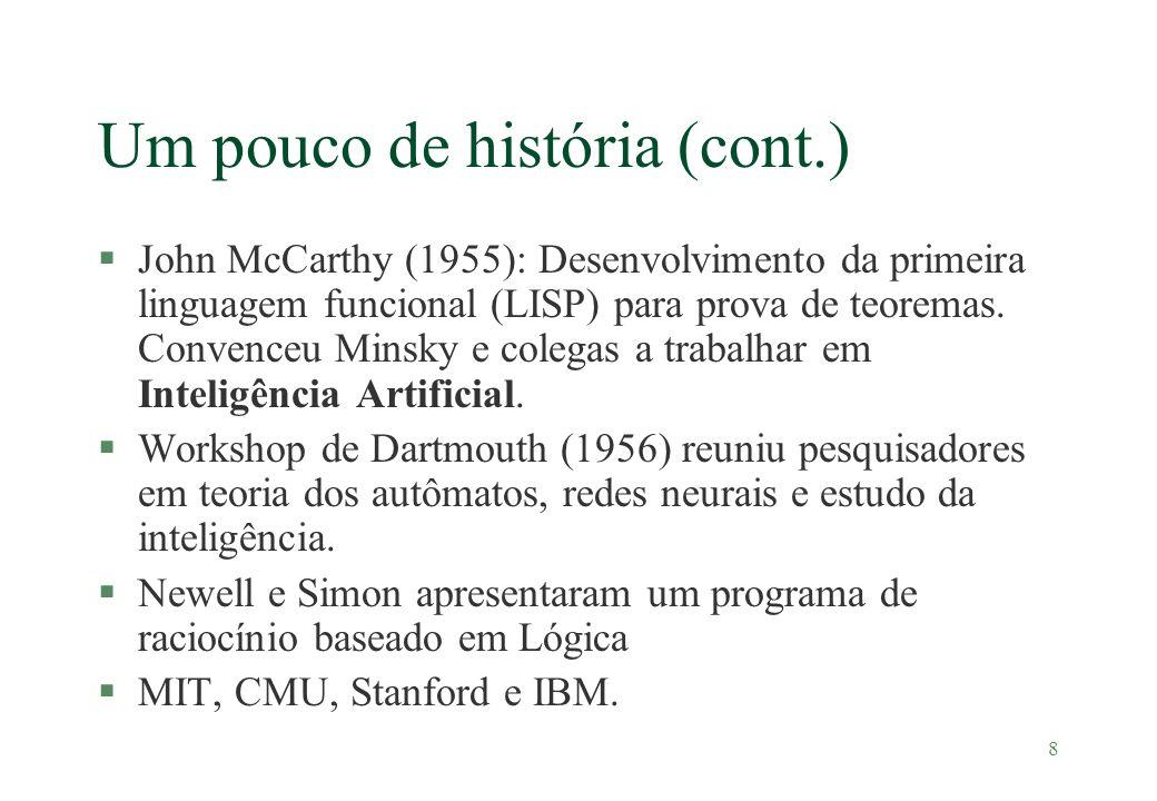 9 Um pouco de história (cont.) §1952-1969 (Entusiasmo) l Limitação da tecnologia l Newell e Simon: Provador geral de teoremas para puzzles com estratégias de raciocínio l Samuel (1952): Provador de teoremas para jogo de damas l McCarthy (1958): Mudou-se para o MIT, criou o LISP, criou o time-sharing, criou o Advice Taker l McCarthy (1963): Mudou-se para o MIT e aprimorou o Advice Taker com o método de resolução introduzido por Robinson l Minsky e os micro-mundos