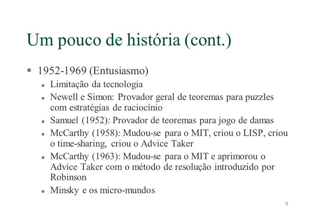 9 Um pouco de história (cont.) §1952-1969 (Entusiasmo) l Limitação da tecnologia l Newell e Simon: Provador geral de teoremas para puzzles com estraté