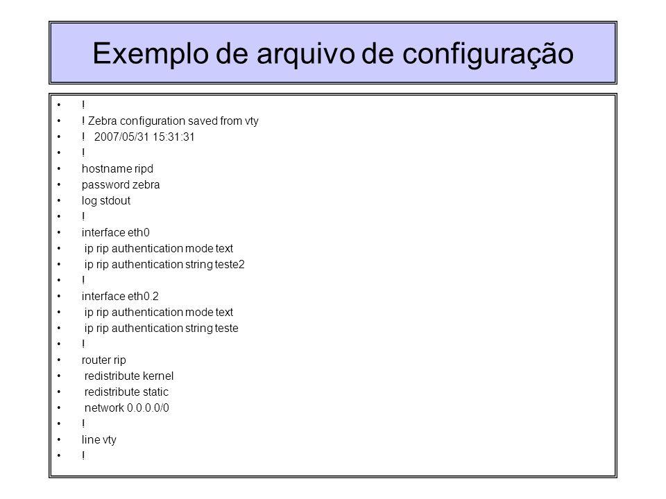 Exemplo de arquivo de configuração ! ! Zebra configuration saved from vty ! 2007/05/31 15:31:31 ! hostname ripd password zebra log stdout ! interface