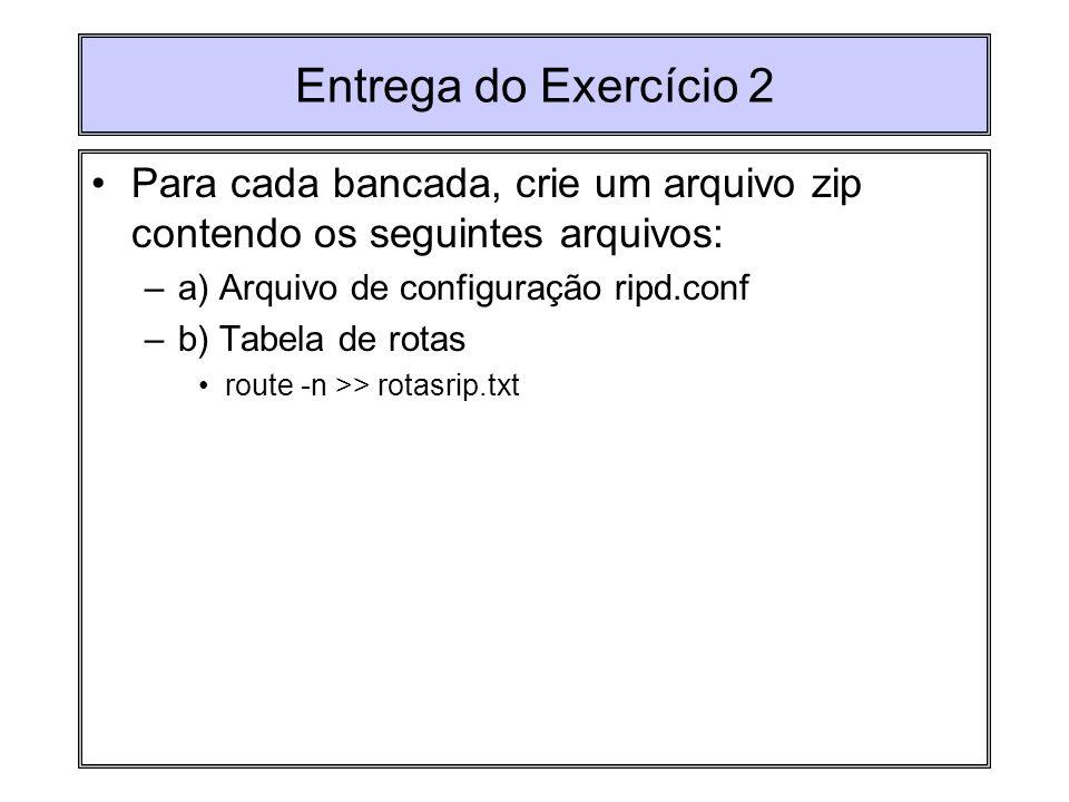 Entrega do Exercício 2 Para cada bancada, crie um arquivo zip contendo os seguintes arquivos: –a) Arquivo de configuração ripd.conf –b) Tabela de rota