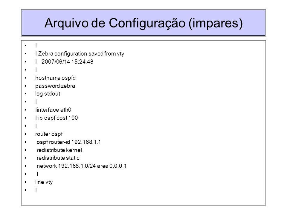 Arquivo de Configuração (impares) ! ! Zebra configuration saved from vty ! 2007/06/14 15:24:48 ! hostname ospfd password zebra log stdout ! !interface
