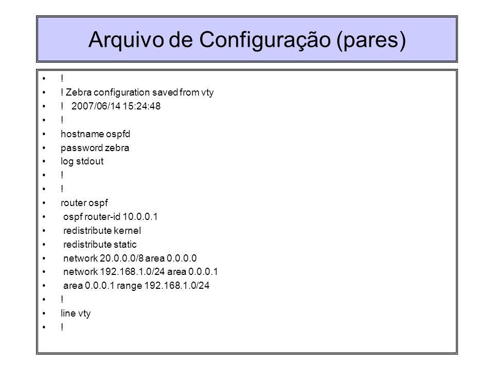 Arquivo de Configuração (pares) ! ! Zebra configuration saved from vty ! 2007/06/14 15:24:48 ! hostname ospfd password zebra log stdout ! router ospf