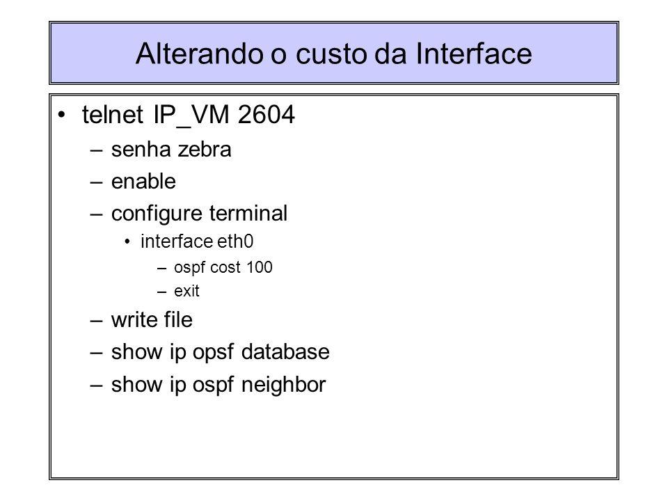 Alterando o custo da Interface telnet IP_VM 2604 –senha zebra –enable –configure terminal interface eth0 –ospf cost 100 –exit –write file –show ip ops