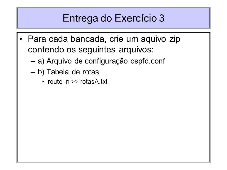 Entrega do Exercício 3 Para cada bancada, crie um aquivo zip contendo os seguintes arquivos: –a) Arquivo de configuração ospfd.conf –b) Tabela de rota
