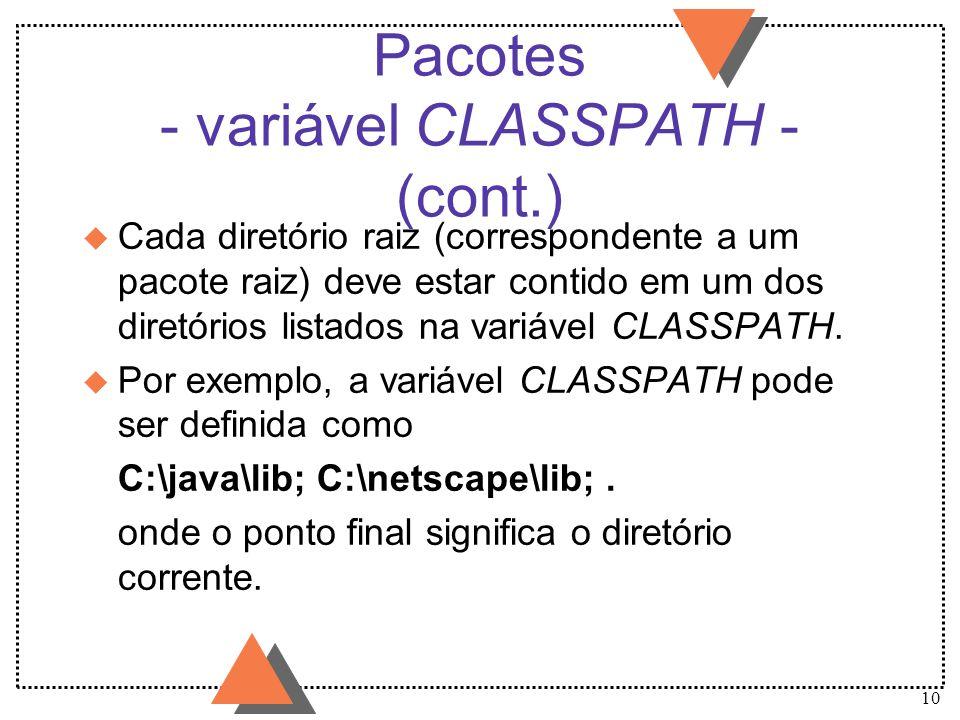10 Pacotes - variável CLASSPATH - (cont.) u Cada diretório raiz (correspondente a um pacote raiz) deve estar contido em um dos diretórios listados na