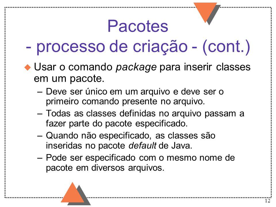 12 Pacotes - processo de criação - (cont.) u Usar o comando package para inserir classes em um pacote. –Deve ser único em um arquivo e deve ser o prim