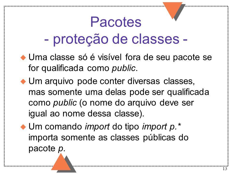 13 Pacotes - proteção de classes - u Uma classe só é visível fora de seu pacote se for qualificada como public. u Um arquivo pode conter diversas clas